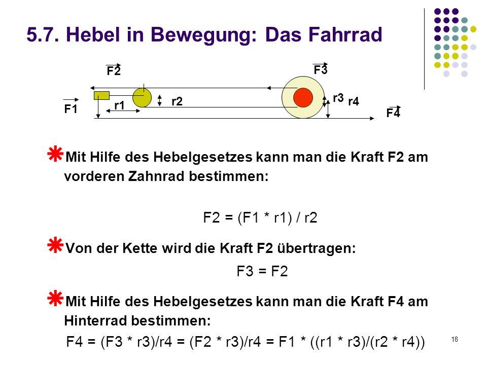 18 5.7. Hebel in Bewegung: Das Fahrrad Mit Hilfe des Hebelgesetzes kann man die Kraft F2 am vorderen Zahnrad bestimmen: F2 = (F1 * r1) / r2 Von der Ke