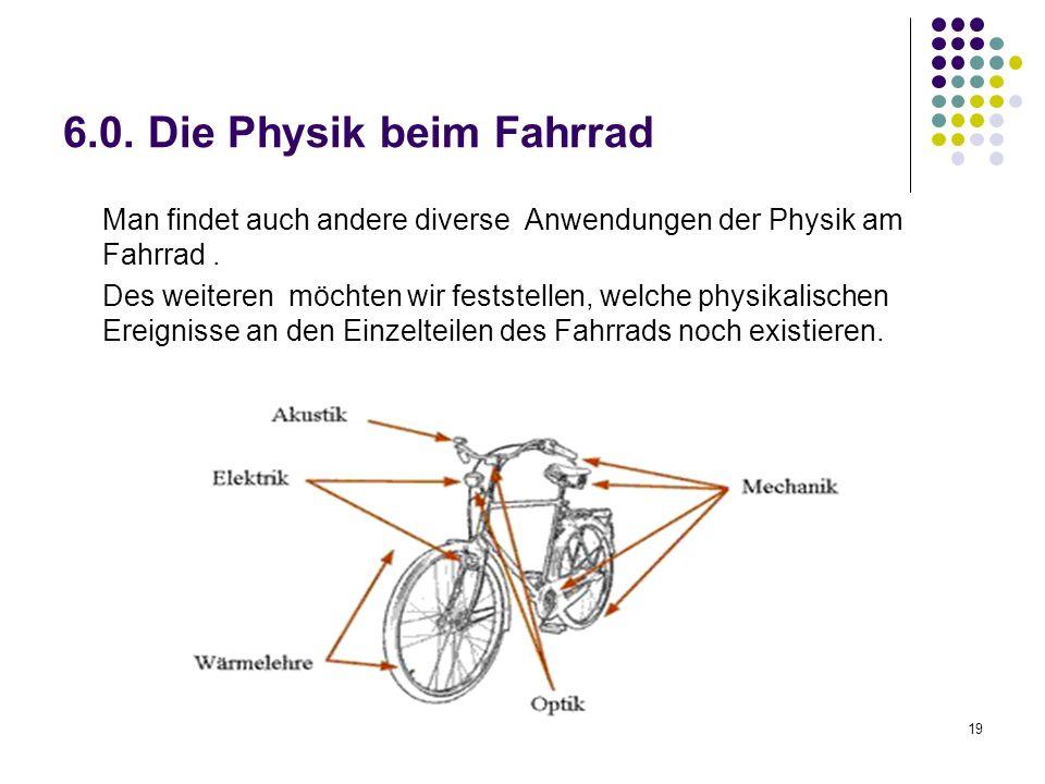 19 6.0. Die Physik beim Fahrrad Man findet auch andere diverse Anwendungen der Physik am Fahrrad. Des weiteren möchten wir feststellen, welche physika