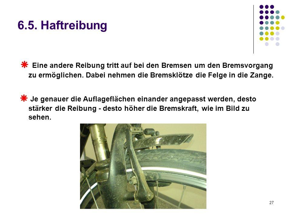 27 6.5. Haftreibung Eine andere Reibung tritt auf bei den Bremsen um den Bremsvorgang zu ermöglichen. Dabei nehmen die Bremsklötze die Felge in die Za