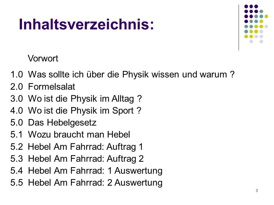 3 Inhaltsverzeichnis: 1.0 Was sollte ich über die Physik wissen und warum ? 2.0 Formelsalat 3.0 Wo ist die Physik im Alltag ? 4.0 Wo ist die Physik im