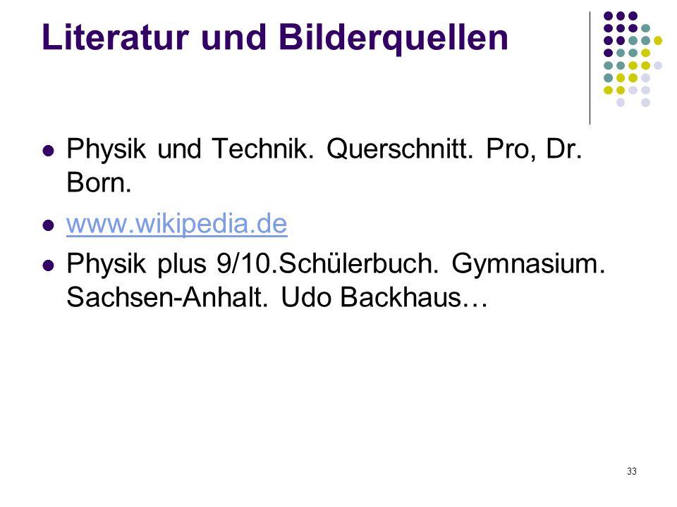 33 Literatur und Bilderquellen Physik und Technik. Querschnitt. Pro, Dr. Born. www.wikipedia.de Physik plus 9/10.Schülerbuch. Gymnasium. Sachsen-Anhal