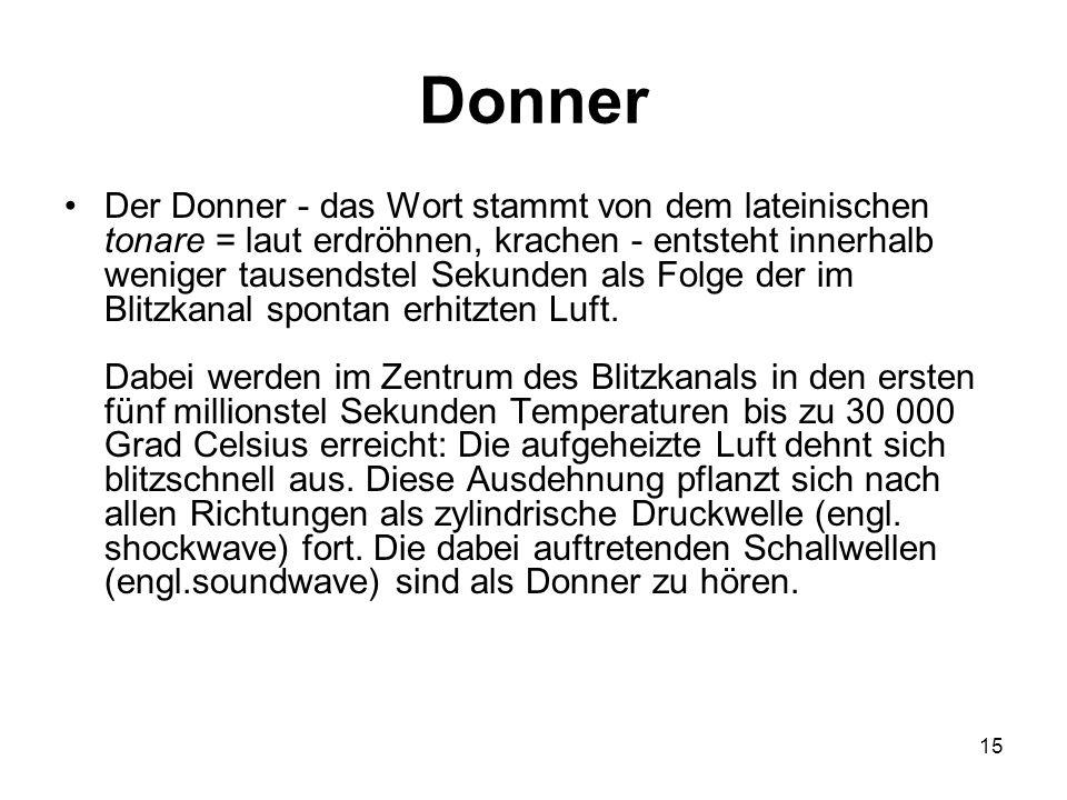 15 Donner Der Donner - das Wort stammt von dem lateinischen tonare = laut erdröhnen, krachen - entsteht innerhalb weniger tausendstel Sekunden als Fol