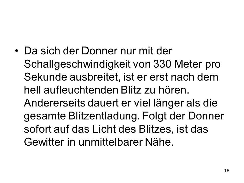 16 Da sich der Donner nur mit der Schallgeschwindigkeit von 330 Meter pro Sekunde ausbreitet, ist er erst nach dem hell aufleuchtenden Blitz zu hören.
