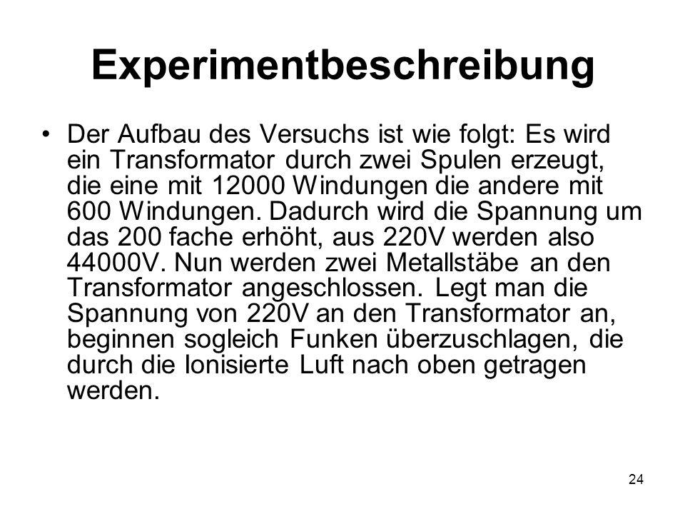 24 Experimentbeschreibung Der Aufbau des Versuchs ist wie folgt: Es wird ein Transformator durch zwei Spulen erzeugt, die eine mit 12000 Windungen die