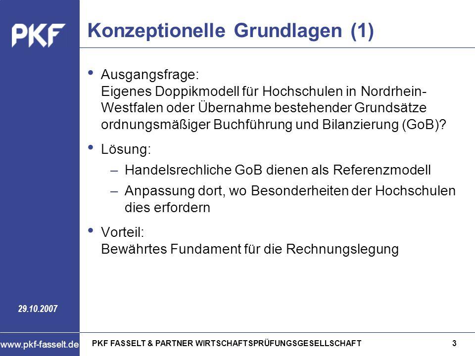 PKF FASSELT & PARTNER WIRTSCHAFTSPRÜFUNGSGESELLSCHAFT4 www.pkf-fasselt.de 29.10.2007 Konzeptionelle Grundlagen (2) HGB als Referenzmodell: –Bilanzierungsgrundsätze: Maßgeblich für die Bilanzierung eines Vermögens- gegenstands oder einer Schuld ist das wirtschaftliche Eigentum –Bewertungsgrundsätze: Vermögensgegenstände: Bewertung zu (fortgeführten) Anschaffungs- und Herstellungskosten Schulden: –Verbindlichkeiten: Rückzahlungsbetrag –Rentenverpflichtungen, für die eine Gegenleistungen nicht mehr zu erwarten ist: Barwert –Rückstellungen: Betrag, der nach vernünftiger kaufmännischer Beurteilung notwendig ist