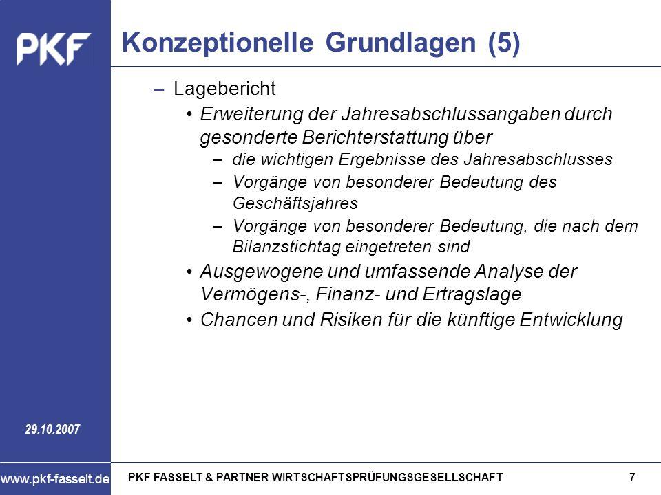 PKF FASSELT & PARTNER WIRTSCHAFTSPRÜFUNGSGESELLSCHAFT8 www.pkf-fasselt.de 29.10.2007 Konzeptionelle Grundlagen (6) Berücksichtigung hochschulspezifischer Besonderheiten –Inhalt des Jahresabschlusses: Ergänzung des handelsrechtlichen Umfangs um eine Finanzrechnung (= Überleitungsrechnung auf Einnahmen und Ausgaben) –Gliederung der Bilanz: Grundsatz: Anwendung der handelsrechtlichen Gliederungsvorschriften Anpassung der Postenbezeichnung innerhalb des Eigenkapitals, insbes.
