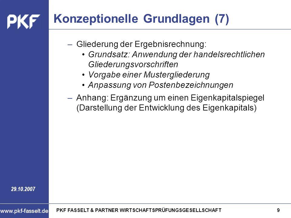 PKF FASSELT & PARTNER WIRTSCHAFTSPRÜFUNGSGESELLSCHAFT10 www.pkf-fasselt.de 29.10.2007 Konzeptionelle Grundlagen (8) –Besondere Bilanzierungsvorschriften: Pensionsrückstellungen: Keine Bilanzierungspflicht, da die Hochschulen über den an das Land zu leistenden pauschalen Versorgungsaufschlag vollständig von den Pensions- und Beihilfeverpflichtungen freigestellt werden Zuschüsse, die die Hochschulen sowohl konsumtiv als auch investiv verwenden können, werden vollständig erfolgswirksam vereinnahmt