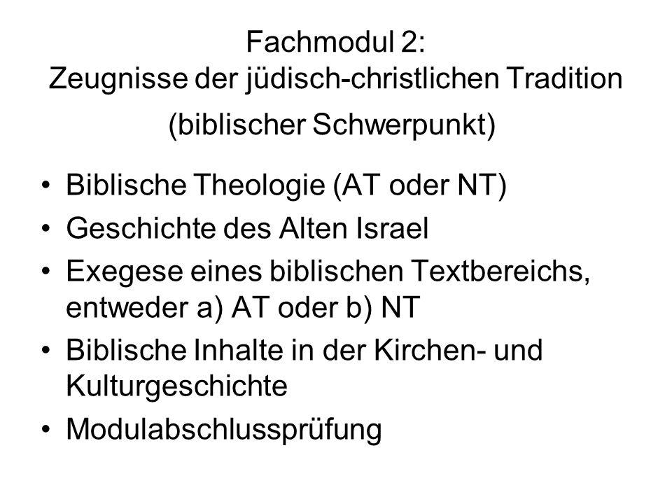 Fachmodul 2: Zeugnisse der jüdisch-christlichen Tradition (biblischer Schwerpunkt) Biblische Theologie (AT oder NT) Geschichte des Alten Israel Exegese eines biblischen Textbereichs, entweder a) AT oder b) NT Biblische Inhalte in der Kirchen- und Kulturgeschichte Modulabschlussprüfung