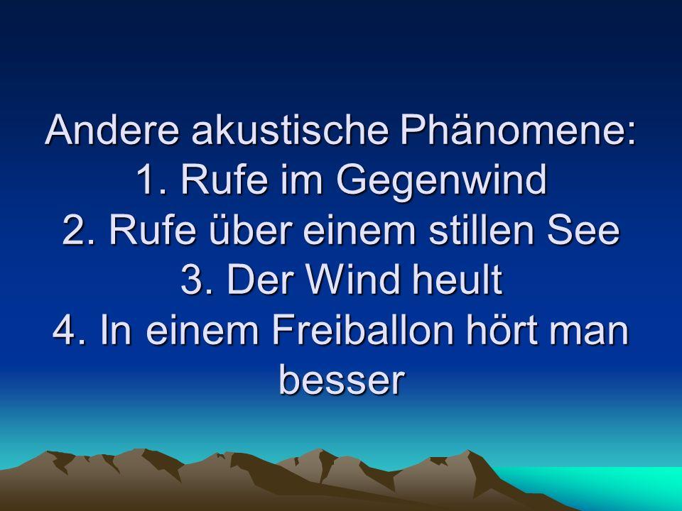 Andere akustische Phänomene: 1. Rufe im Gegenwind 2. Rufe über einem stillen See 3. Der Wind heult 4. In einem Freiballon hört man besser