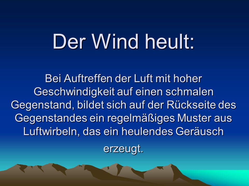 Der Wind heult: Bei Auftreffen der Luft mit hoher Geschwindigkeit auf einen schmalen Gegenstand, bildet sich auf der Rückseite des Gegenstandes ein regelmäßiges Muster aus Luftwirbeln, das ein heulendes Geräusch erzeugt.