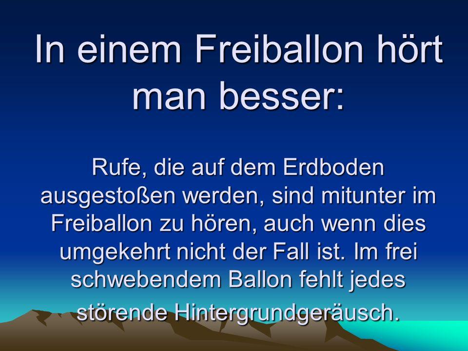 In einem Freiballon hört man besser: Rufe, die auf dem Erdboden ausgestoßen werden, sind mitunter im Freiballon zu hören, auch wenn dies umgekehrt nicht der Fall ist.