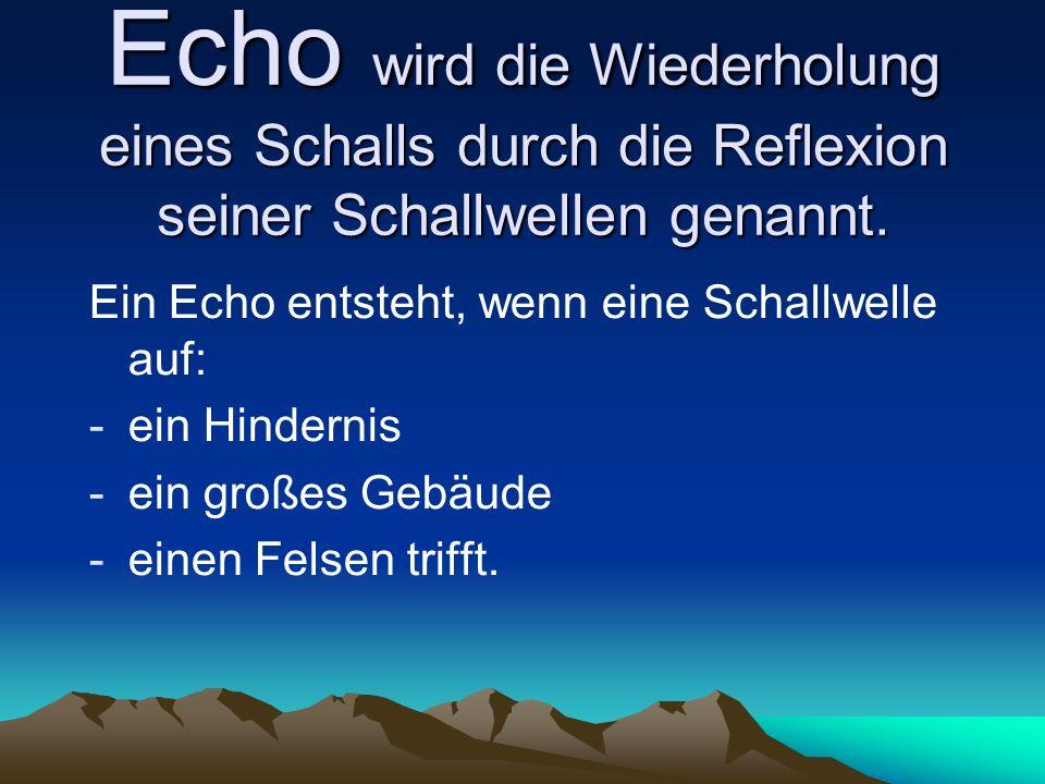 Echo wird die Wiederholung eines Schalls durch die Reflexion seiner Schallwellen genannt. Ein Echo entsteht, wenn eine Schallwelle auf: -ein Hindernis