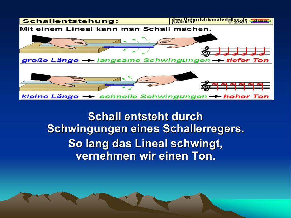 Schall entsteht durch Schwingungen eines Schallerregers. So lang das Lineal schwingt, vernehmen wir einen Ton.