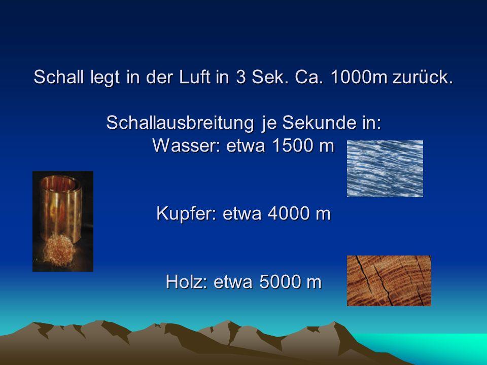 Schall legt in der Luft in 3 Sek. Ca. 1000m zurück. Schallausbreitung je Sekunde in: Wasser: etwa 1500 m Kupfer: etwa 4000 m Holz: etwa 5000 m Schall