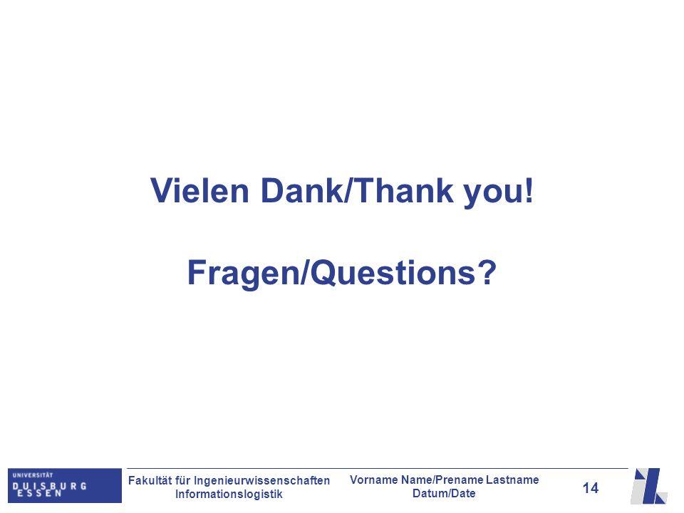 14 Fakultät für Ingenieurwissenschaften Informationslogistik Vorname Name/Prename Lastname Datum/Date Vielen Dank/Thank you! Fragen/Questions?