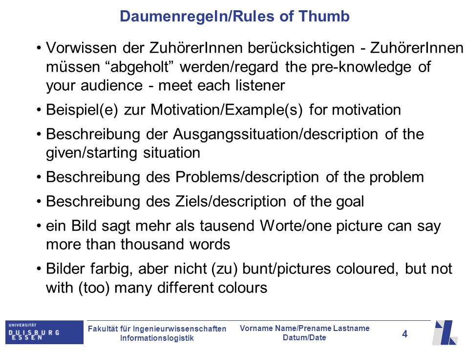 4 Fakultät für Ingenieurwissenschaften Informationslogistik Vorname Name/Prename Lastname Datum/Date Daumenregeln/Rules of Thumb Vorwissen der ZuhörerInnen berücksichtigen - ZuhörerInnen müssen abgeholt werden/regard the pre-knowledge of your audience - meet each listener Beispiel(e) zur Motivation/Example(s) for motivation Beschreibung der Ausgangssituation/description of the given/starting situation Beschreibung des Problems/description of the problem Beschreibung des Ziels/description of the goal ein Bild sagt mehr als tausend Worte/one picture can say more than thousand words Bilder farbig, aber nicht (zu) bunt/pictures coloured, but not with (too) many different colours