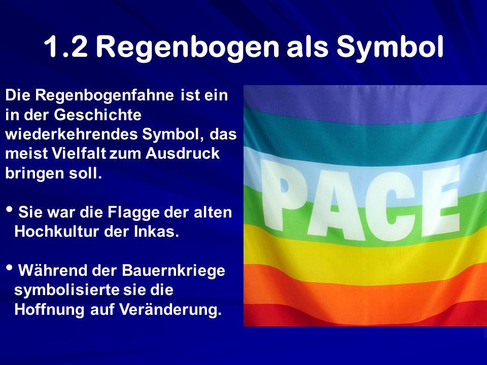 1.2 Regenbogen als Symbol Die Regenbogenfahne ist ein in der Geschichte wiederkehrendes Symbol, das meist Vielfalt zum Ausdruck bringen soll. Sie war
