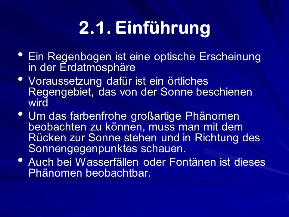 2.1. Einführung Ein Regenbogen ist eine optische Erscheinung in der Erdatmosphäre Voraussetzung dafür ist ein örtliches Regengebiet, das von der Sonne