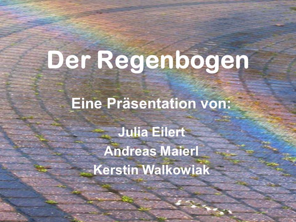 Der Regenbogen Eine Präsentation von: Julia Eilert Andreas Maierl Kerstin Walkowiak