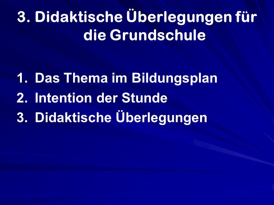3. Didaktische Überlegungen für die Grundschule 1. 1.Das Thema im Bildungsplan 2. 2.Intention der Stunde 3. 3.Didaktische Überlegungen