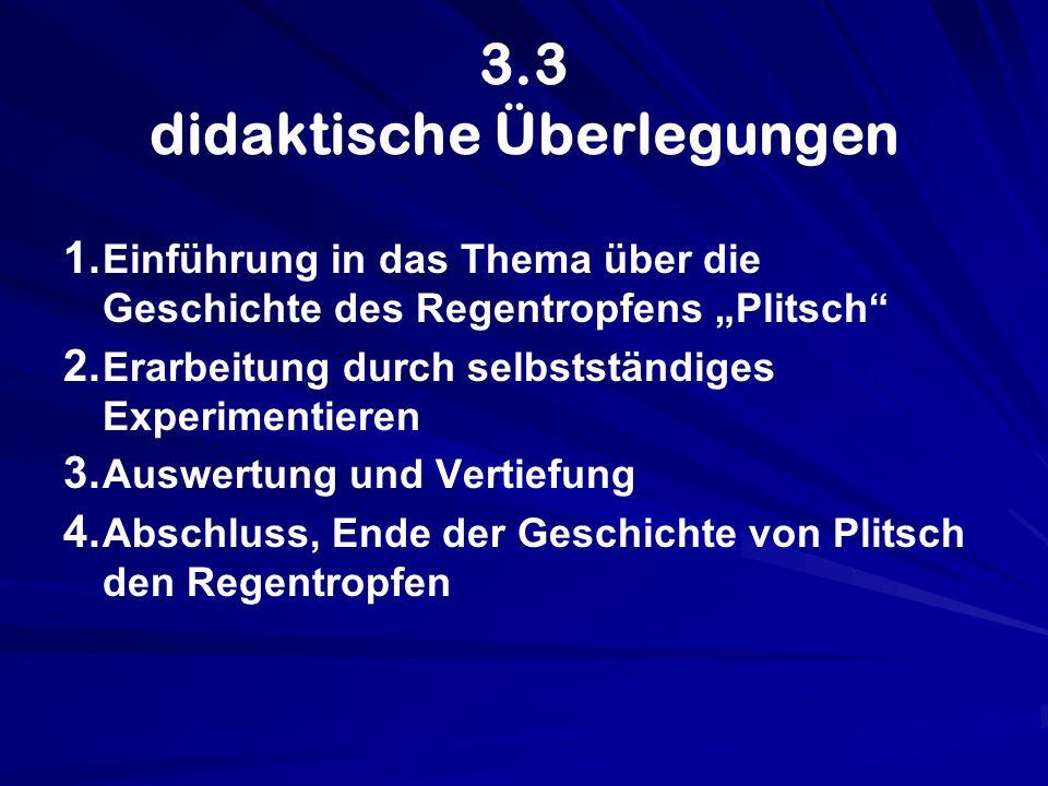 3.3 didaktische Überlegungen 1. 1. Einführung in das Thema über die Geschichte des Regentropfens Plitsch 2. 2. Erarbeitung durch selbstständiges Exper