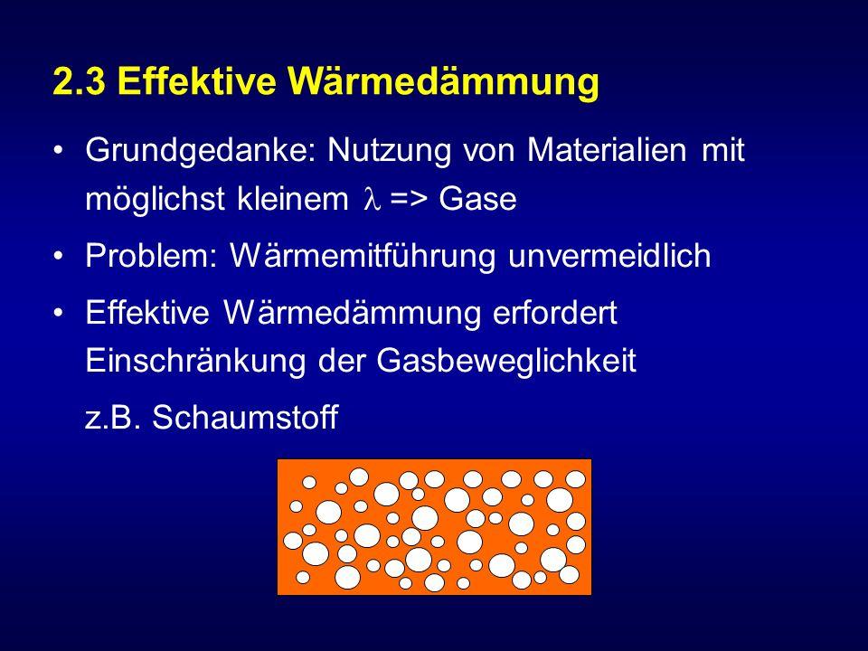 2.3 Effektive Wärmedämmung Grundgedanke: Nutzung von Materialien mit möglichst kleinem => Gase Problem: Wärmemitführung unvermeidlich Effektive Wärmedämmung erfordert Einschränkung der Gasbeweglichkeit z.B.
