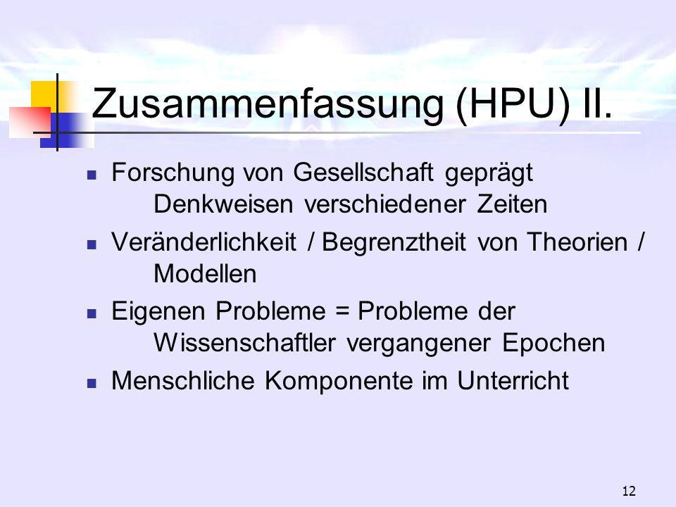 12 Zusammenfassung (HPU) II. Forschung von Gesellschaft geprägt Denkweisen verschiedener Zeiten Veränderlichkeit / Begrenztheit von Theorien / Modelle