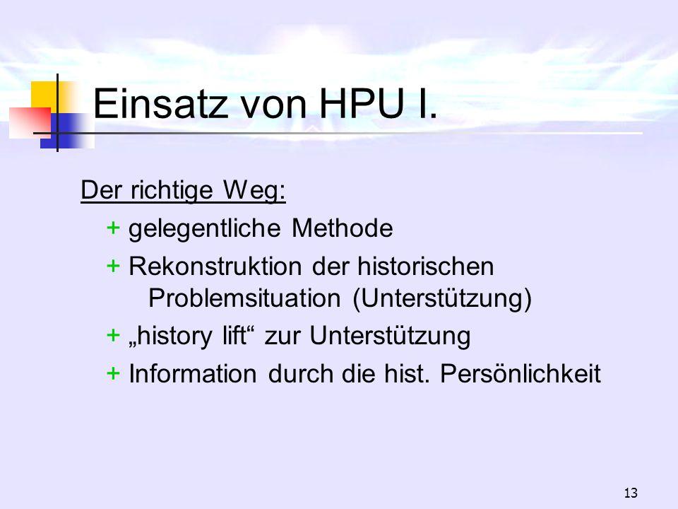 13 Einsatz von HPU I. Der richtige Weg: + gelegentliche Methode + Rekonstruktion der historischen Problemsituation (Unterstützung) + history lift zur