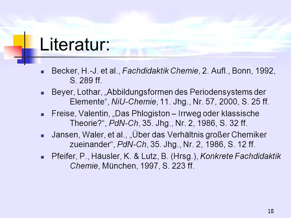 18 Literatur: Becker, H.-J. et al., Fachdidaktik Chemie, 2. Aufl., Bonn, 1992, S. 289 ff. Beyer, Lothar, Abbildungsformen des Periodensystems der Elem