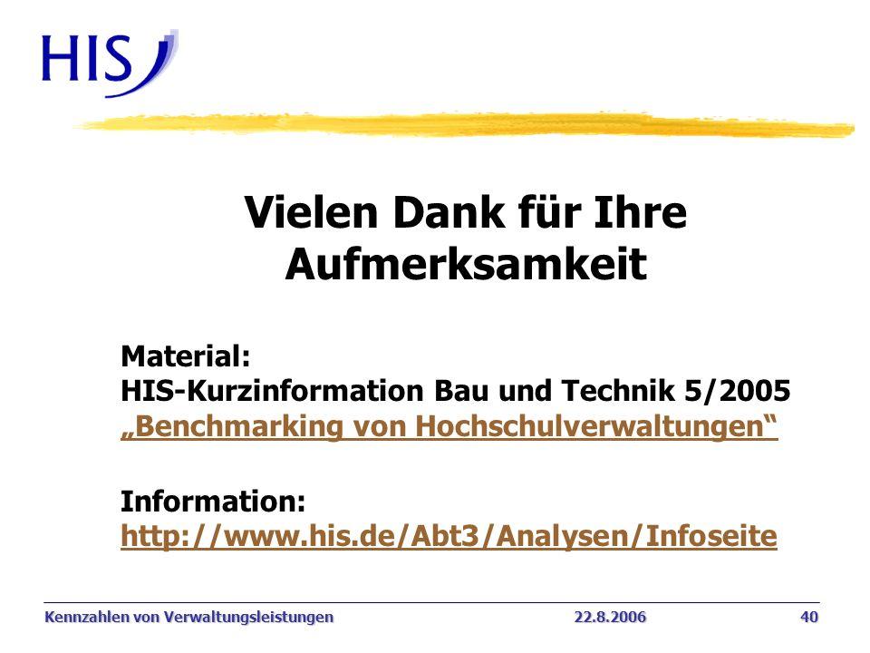 Kennzahlen von Verwaltungsleistungen22.8.2006 40 Vielen Dank für Ihre Aufmerksamkeit Material: HIS-Kurzinformation Bau und Technik 5/2005 Benchmarking