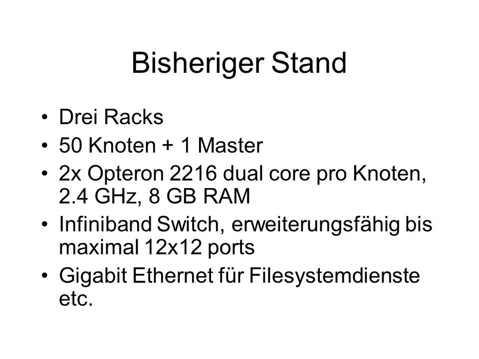 Bisheriger Stand Drei Racks 50 Knoten + 1 Master 2x Opteron 2216 dual core pro Knoten, 2.4 GHz, 8 GB RAM Infiniband Switch, erweiterungsfähig bis maximal 12x12 ports Gigabit Ethernet für Filesystemdienste etc.