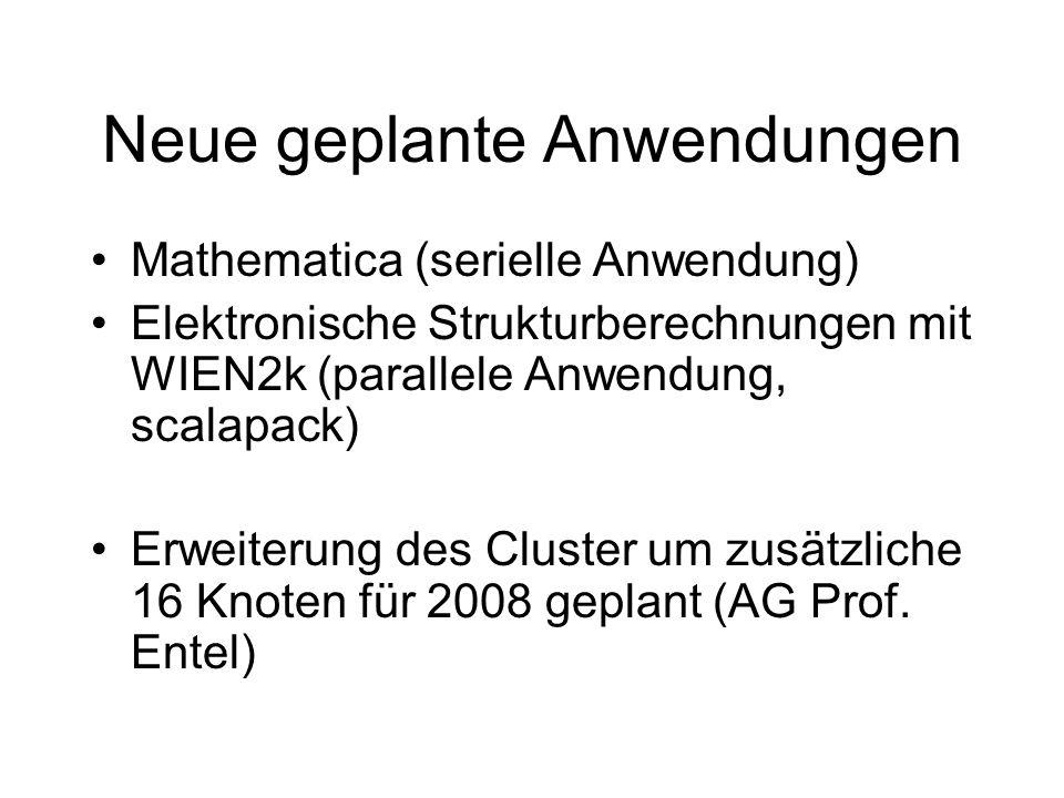 Neue geplante Anwendungen Mathematica (serielle Anwendung) Elektronische Strukturberechnungen mit WIEN2k (parallele Anwendung, scalapack) Erweiterung des Cluster um zusätzliche 16 Knoten für 2008 geplant (AG Prof.