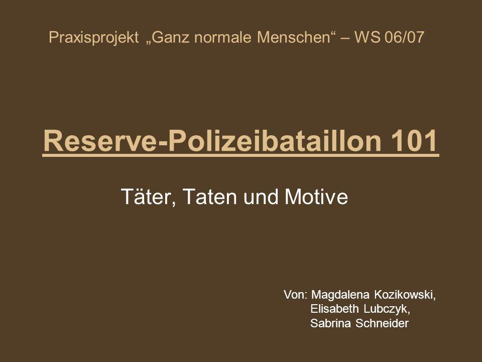 Reserve-Polizeibataillon 101 Täter, Taten und Motive Von: Magdalena Kozikowski, Elisabeth Lubczyk, Sabrina Schneider Praxisprojekt Ganz normale Mensch