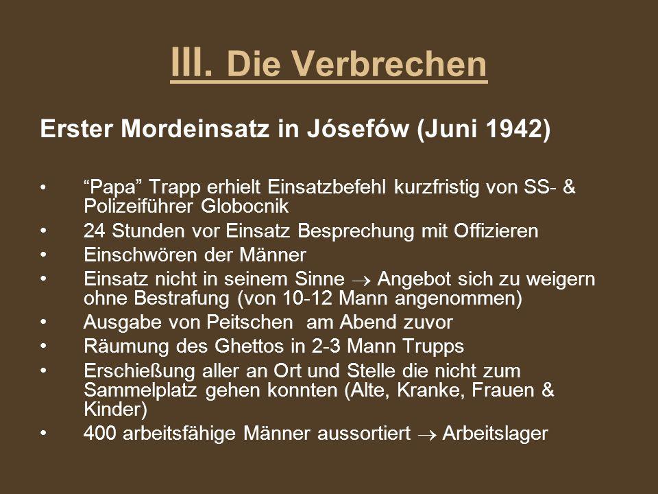 III. Die Verbrechen Erster Mordeinsatz in Jósefów (Juni 1942) Papa Trapp erhielt Einsatzbefehl kurzfristig von SS- & Polizeiführer Globocnik 24 Stunde