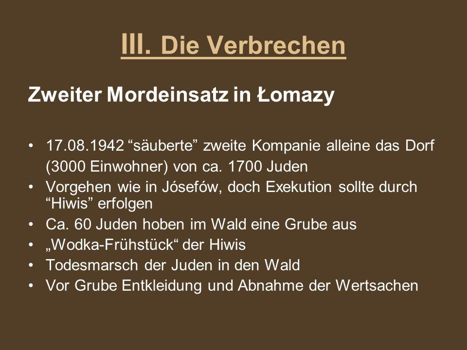 III. Die Verbrechen Zweiter Mordeinsatz in Łomazy 17.08.1942 säuberte zweite Kompanie alleine das Dorf (3000 Einwohner) von ca. 1700 Juden Vorgehen wi
