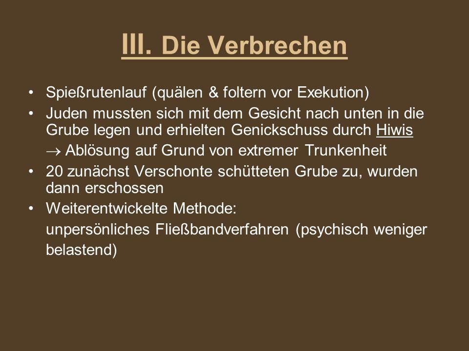 III. Die Verbrechen Spießrutenlauf (quälen & foltern vor Exekution) Juden mussten sich mit dem Gesicht nach unten in die Grube legen und erhielten Gen