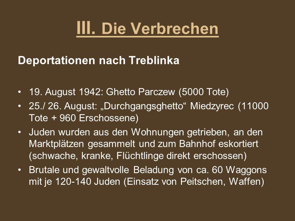 III. Die Verbrechen Deportationen nach Treblinka 19. August 1942: Ghetto Parczew (5000 Tote) 25./ 26. August: Durchgangsghetto Miedzyrec (11000 Tote +