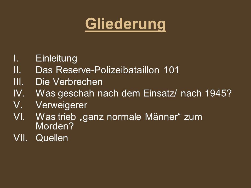 Gliederung I.Einleitung II.Das Reserve-Polizeibataillon 101 III.Die Verbrechen IV.Was geschah nach dem Einsatz/ nach 1945? V.Verweigerer VI.Was trieb