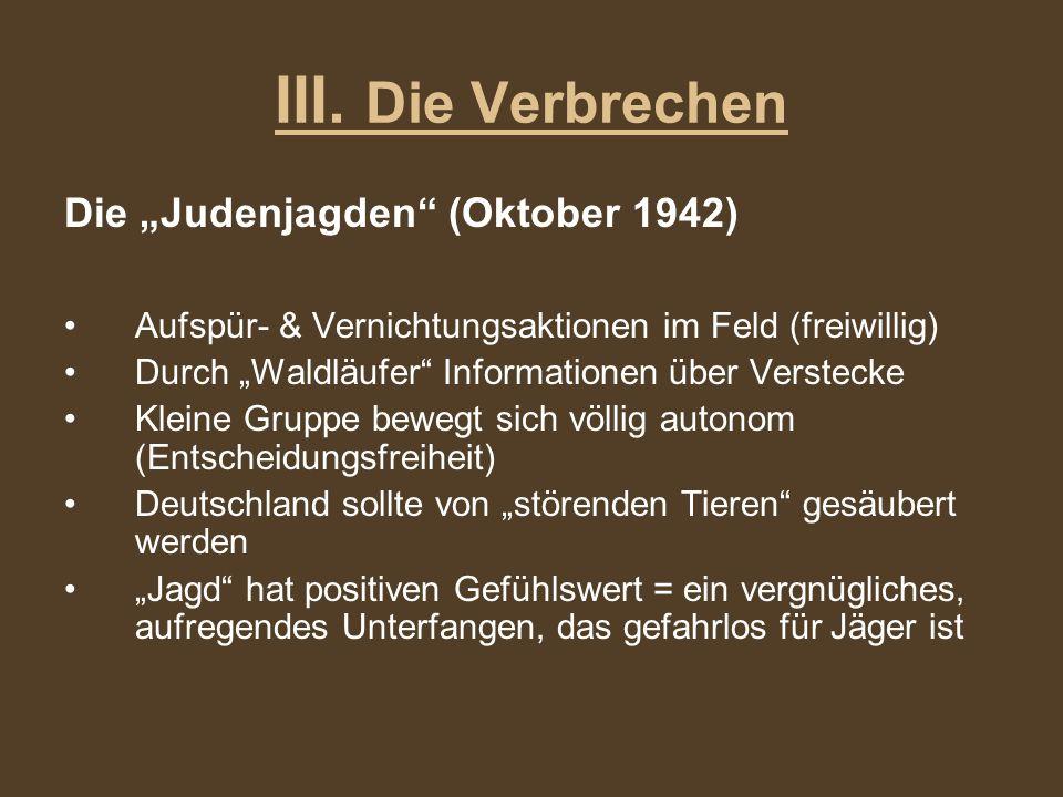 III. Die Verbrechen Die Judenjagden (Oktober 1942) Aufspür- & Vernichtungsaktionen im Feld (freiwillig) Durch Waldläufer Informationen über Verstecke