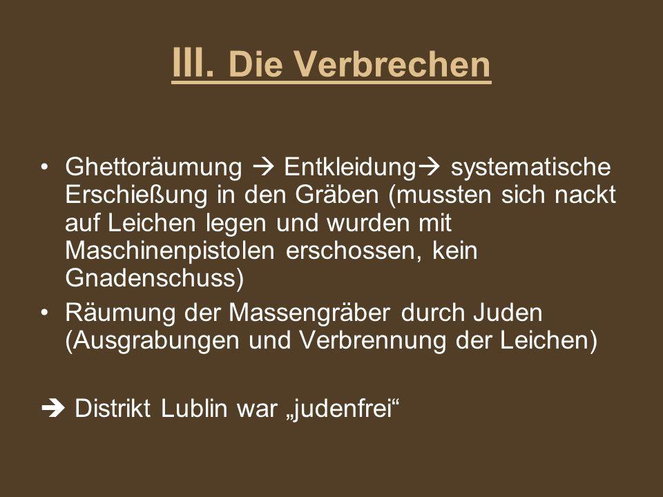 III. Die Verbrechen Ghettoräumung Entkleidung systematische Erschießung in den Gräben (mussten sich nackt auf Leichen legen und wurden mit Maschinenpi