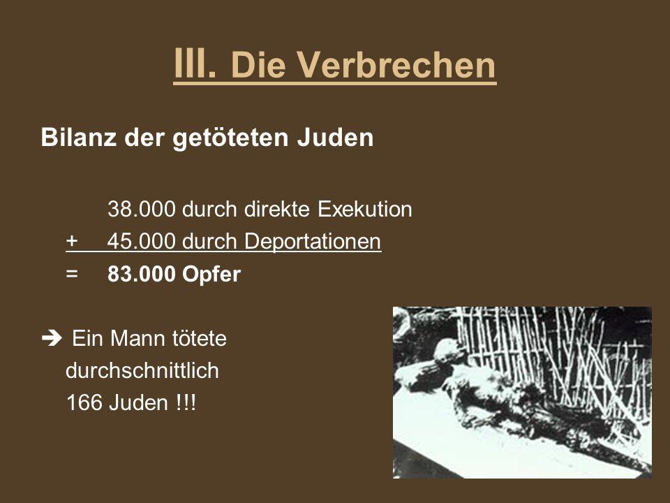 III. Die Verbrechen Bilanz der getöteten Juden 38.000 durch direkte Exekution +45.000 durch Deportationen =83.000 Opfer Ein Mann tötete durchschnittli