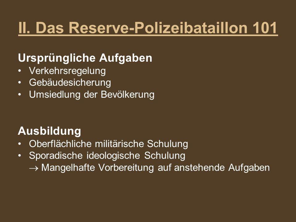 II. Das Reserve-Polizeibataillon 101 Ursprüngliche Aufgaben Verkehrsregelung Gebäudesicherung Umsiedlung der Bevölkerung Ausbildung Oberflächliche mil