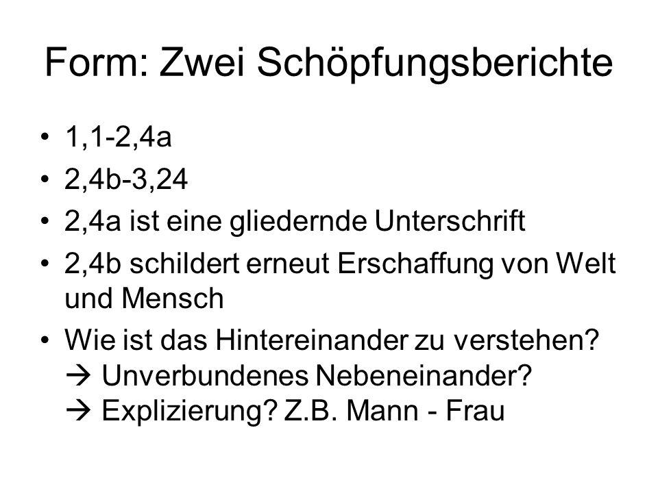 Form: Zwei Schöpfungsberichte 1,1-2,4a 2,4b-3,24 2,4a ist eine gliedernde Unterschrift 2,4b schildert erneut Erschaffung von Welt und Mensch Wie ist das Hintereinander zu verstehen.