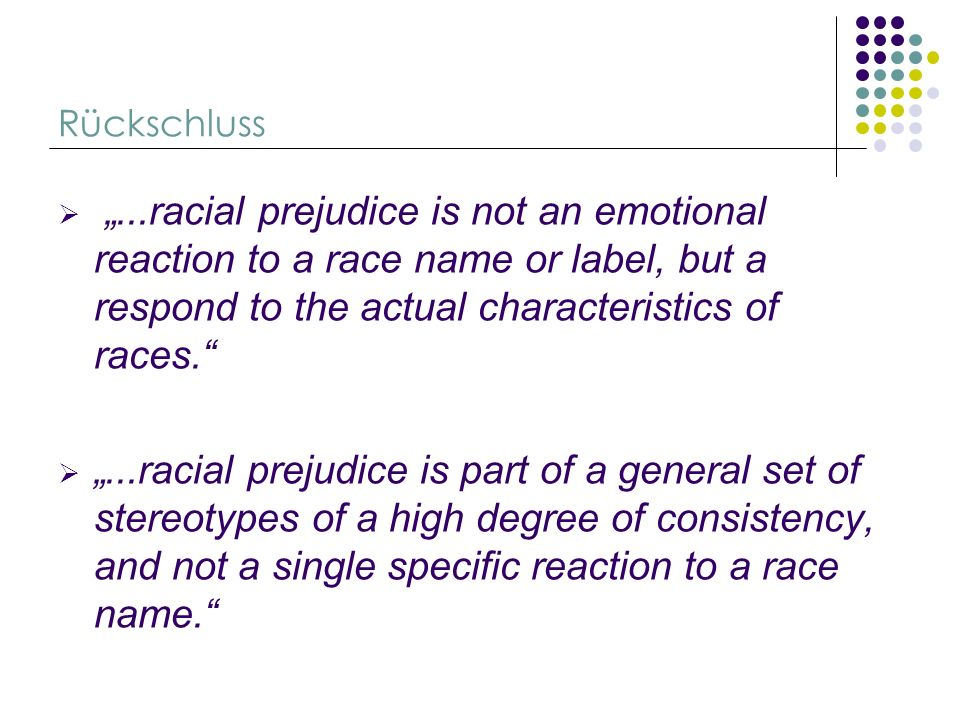 Rückschluss...racial prejudice is not an emotional reaction to a race name or label, but a respond to the actual characteristics of races....racial pr