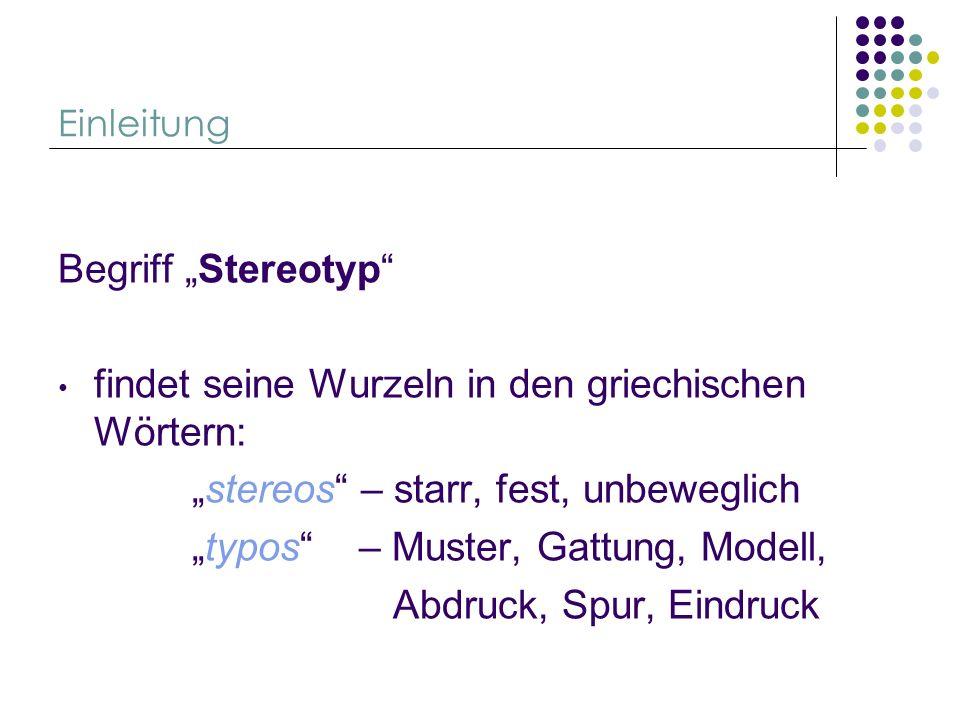 Einleitung Begriff Stereotyp findet seine Wurzeln in den griechischen Wörtern: stereos – starr, fest, unbeweglich typos – Muster, Gattung, Modell, Abd