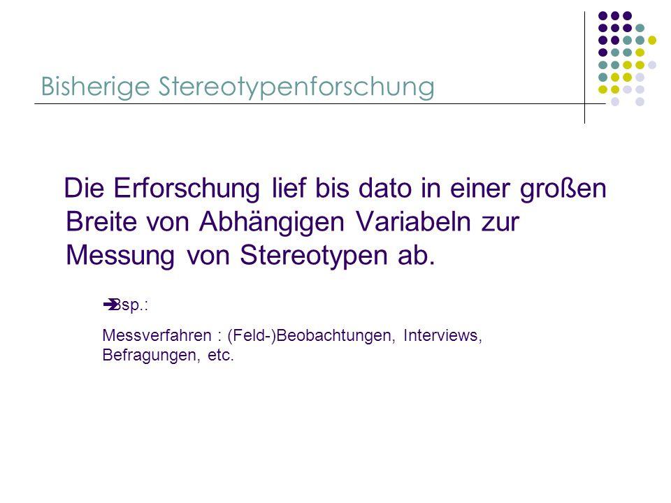 Bisherige Stereotypenforschung Die Erforschung lief bis dato in einer großen Breite von Abhängigen Variabeln zur Messung von Stereotypen ab. Bsp.: Mes