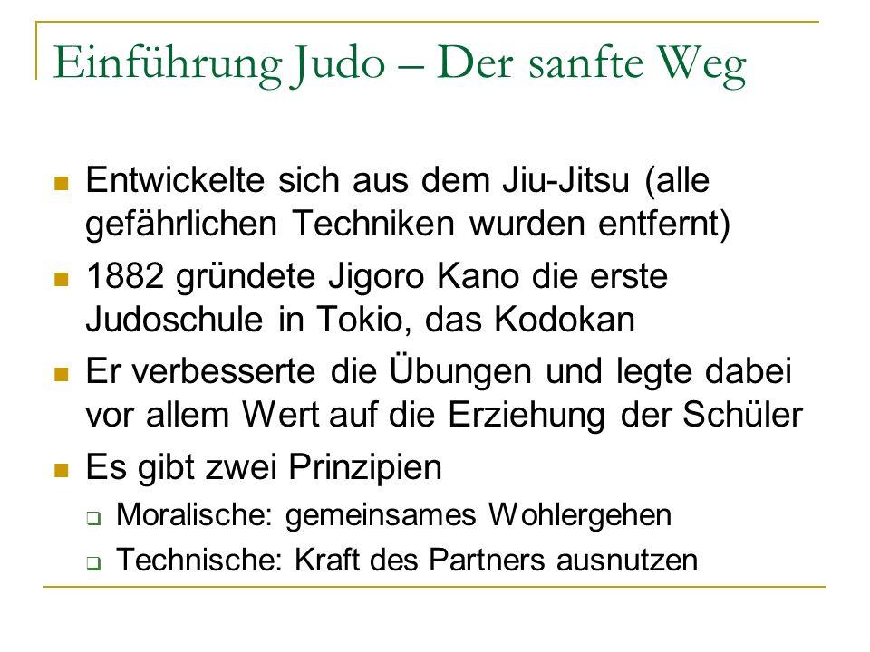 Einführung Judo – Der sanfte Weg Entwickelte sich aus dem Jiu-Jitsu (alle gefährlichen Techniken wurden entfernt) 1882 gründete Jigoro Kano die erste Judoschule in Tokio, das Kodokan Er verbesserte die Übungen und legte dabei vor allem Wert auf die Erziehung der Schüler Es gibt zwei Prinzipien Moralische: gemeinsames Wohlergehen Technische: Kraft des Partners ausnutzen