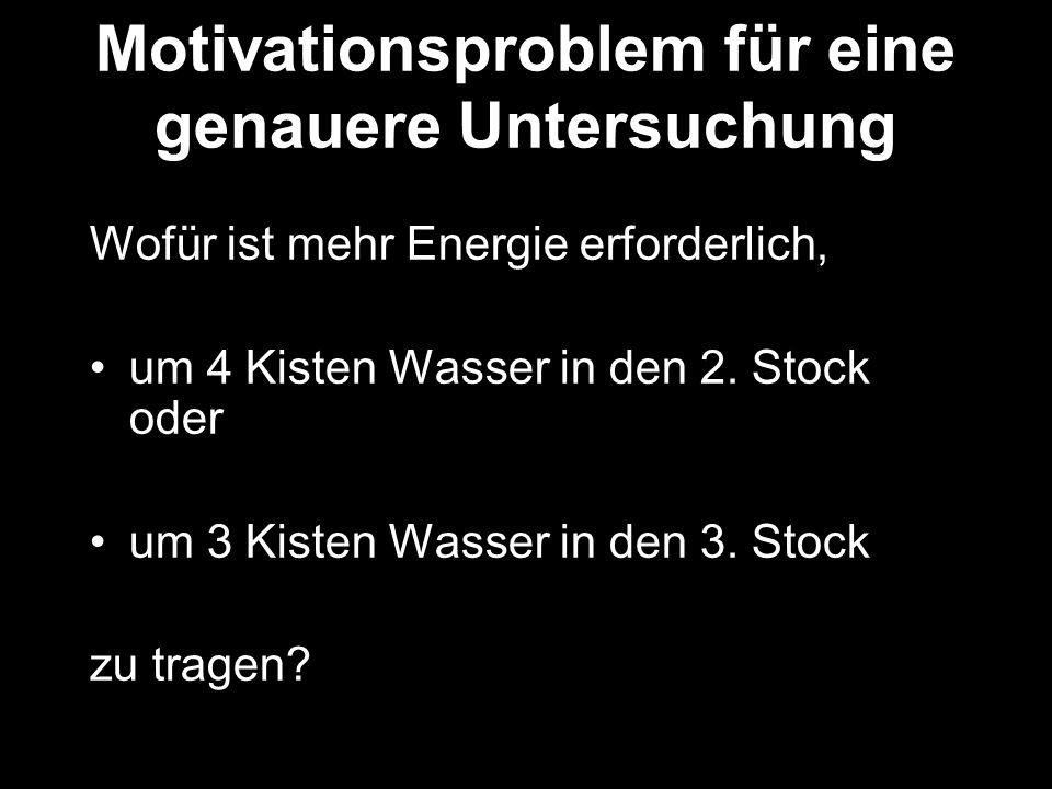 Motivationsproblem für eine genauere Untersuchung Wofür ist mehr Energie erforderlich, um 4 Kisten Wasser in den 2. Stock oder um 3 Kisten Wasser in d