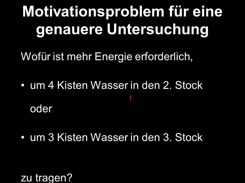 Motivationsproblem für eine genauere Untersuchung Wofür ist mehr Energie erforderlich, um 4 Kisten Wasser in den 2. Stock ( 8 Energieeinheiten) oder u