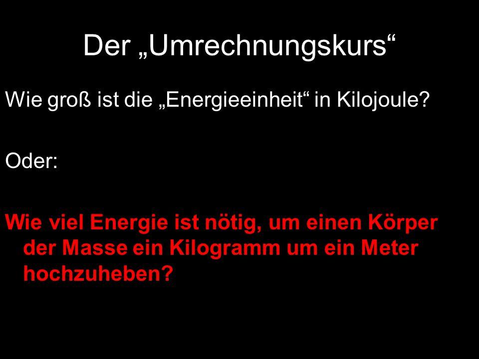 Der Umrechnungskurs Wie groß ist die Energieeinheit in Kilojoule? Oder: Wie viel Energie ist nötig, um einen Körper der Masse ein Kilogramm um ein Met